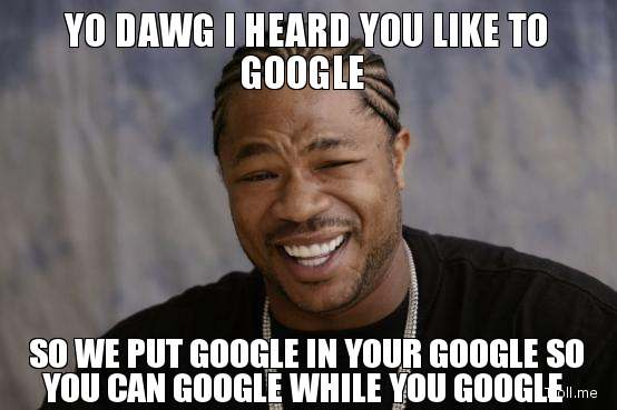 yo-dawg-i-heard-you-like-to-google-so-we-put-google-in-your-google-so-you-can-google-while-you-google